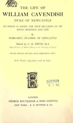 Download The life of William Cavendish, Duke of Newcastle, to which is added the true relation of my birth, breeding and life