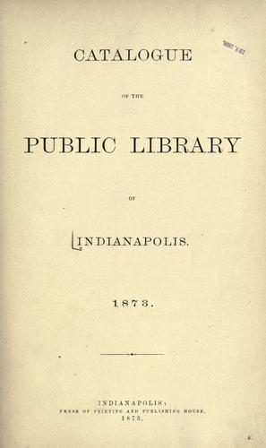 Catalogue of the Public library of Indianapolis by Indianapolis Public Library.